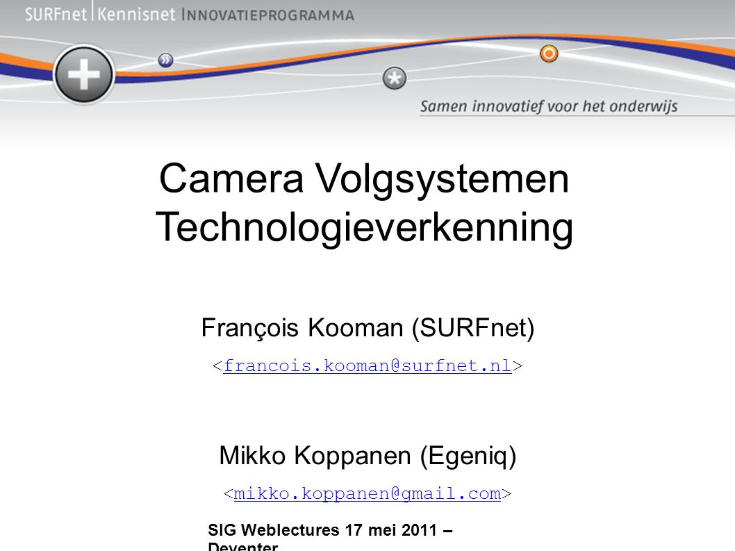 Camera Volgsystemen Technologieverkenning François Kooman (SURFnet) francois.kooman@surfnet.nl Mikko Koppanen (Egeniq) mikko.koppanen@gmail.com SIG Weblectures 17 mei 2011 – Deventer