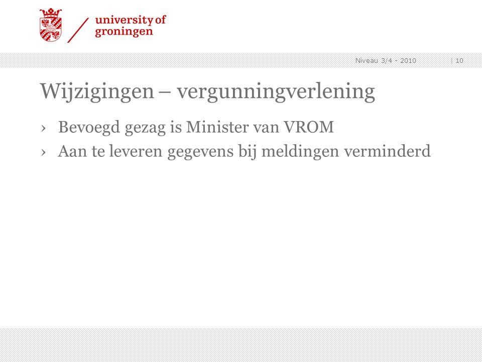 Niveau 3/4 - 2010 | 10 Wijzigingen – vergunningverlening ›Bevoegd gezag is Minister van VROM ›Aan te leveren gegevens bij meldingen verminderd