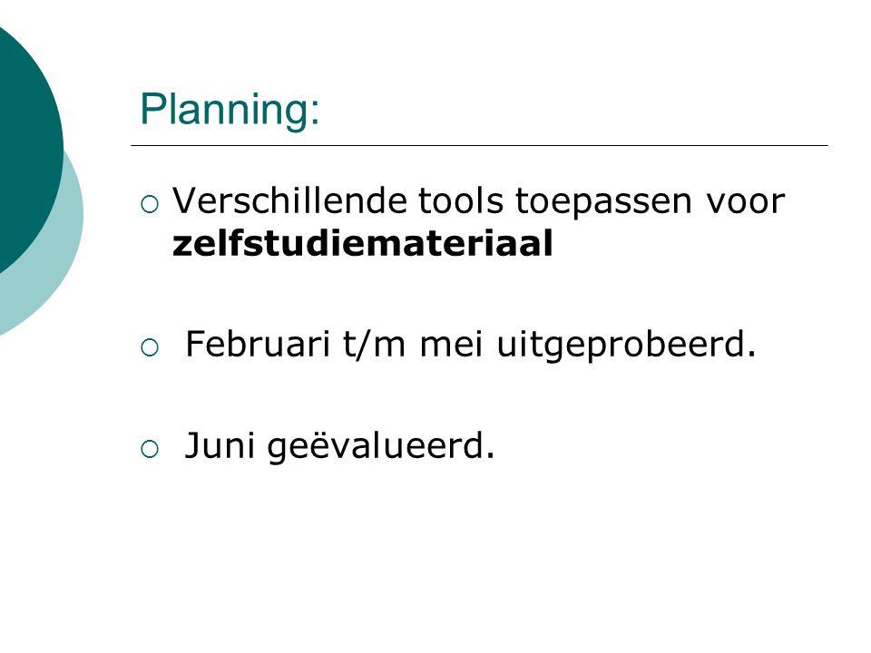 Planning:  Verschillende tools toepassen voor zelfstudiemateriaal  Februari t/m mei uitgeprobeerd.  Juni geëvalueerd.