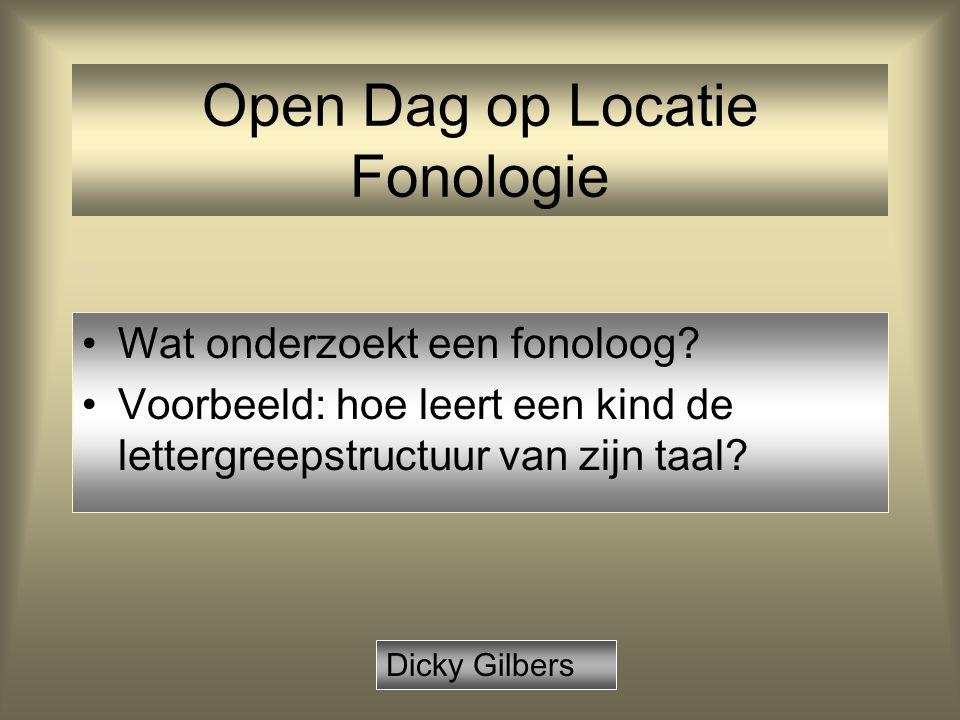 Open Dag op Locatie Fonologie Wat onderzoekt een fonoloog? Voorbeeld: hoe leert een kind de lettergreepstructuur van zijn taal? Dicky Gilbers