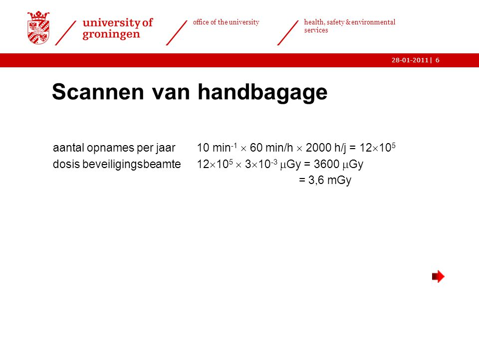 | office of the university health, safety & environmental services 28-01-20116 Scannen van handbagage aantal opnames per jaar10 min -1  60 min/h  2000 h/j = 12  10 5 dosis beveiligingsbeamte12  10 5  3  10 -3  Gy = 3600  Gy = 3,6 mGy