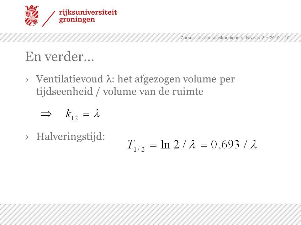 Cursus stralingsdeskundigheid Niveau 3 - 2010 | 10 En verder… ›Ventilatievoud λ: het afgezogen volume per tijdseenheid / volume van de ruimte ›Halveri