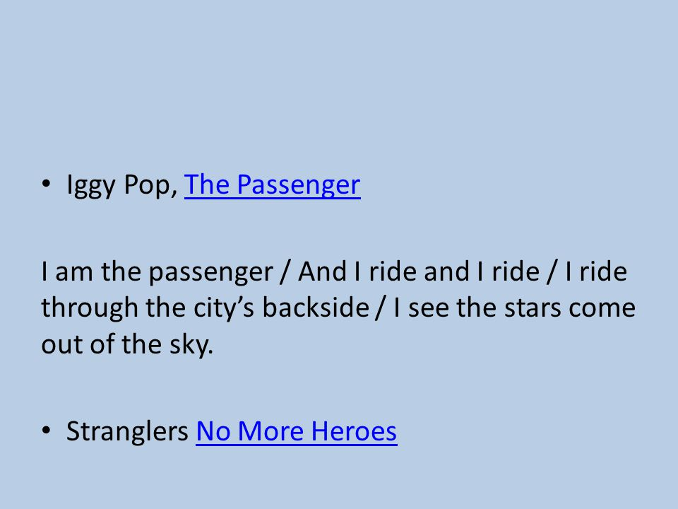 Iggy Pop, The PassengerThe Passenger I am the passenger / And I ride and I ride / I ride through the city's backside / I see the stars come out of the