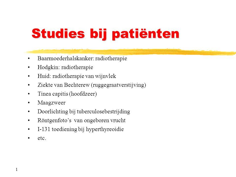 1 Studies bij patiënten Baarmoederhalskanker: radiotherapie Hodgkin: radiotherapie Huid: radiotherapie van wijnvlek Ziekte van Bechterew (ruggegraatverstijving) Tinea capitis (hoofdzeer) Maagzweer Doorlichting bij tuberculosebestrijding Röntgenfoto's van ongeboren vrucht I-131 toediening bij hyperthyreoidie etc.