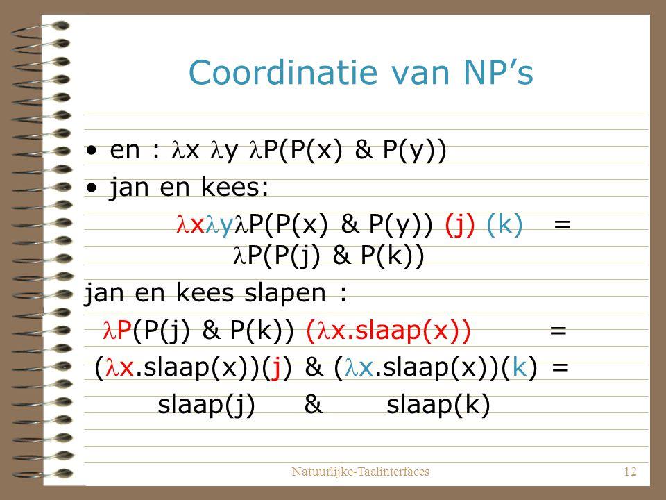 Natuurlijke-Taalinterfaces12 Coordinatie van NP's en : x y P(P(x) & P(y)) jan en kees: xyP(P(x) & P(y)) (j) (k) = P(P(j) & P(k)) jan en kees slapen : P(P(j) & P(k)) (x.slaap(x)) = (x.slaap(x))(j) & (x.slaap(x))(k) = slaap(j) & slaap(k)
