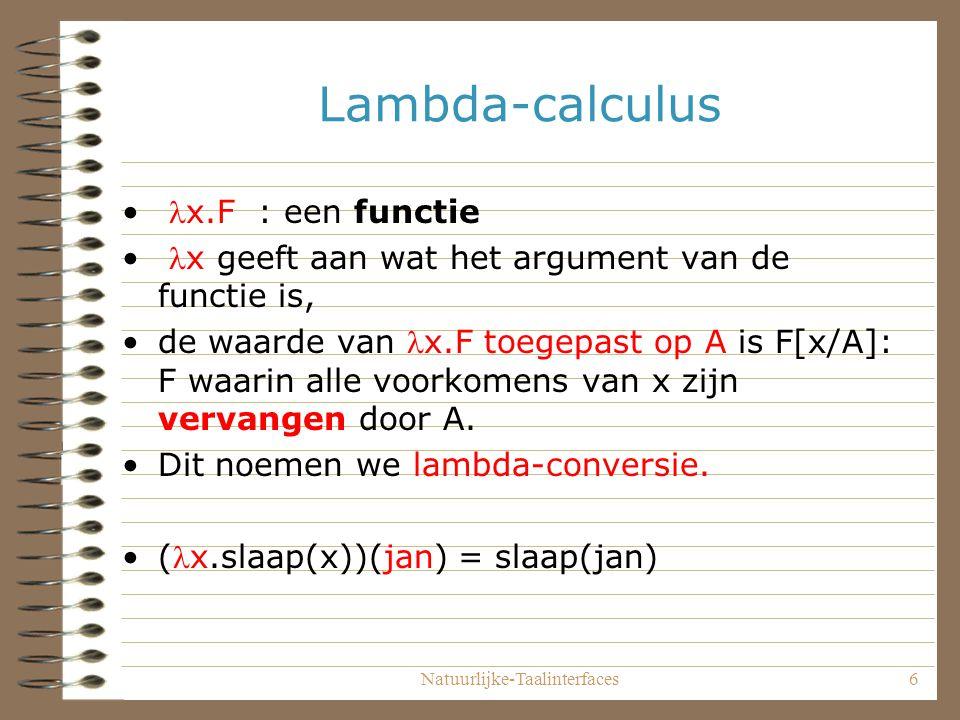 Natuurlijke-Taalinterfaces6 Lambda-calculus x.F : een functie x geeft aan wat het argument van de functie is, de waarde van x.F toegepast op A is F[x/A]: F waarin alle voorkomens van x zijn vervangen door A.