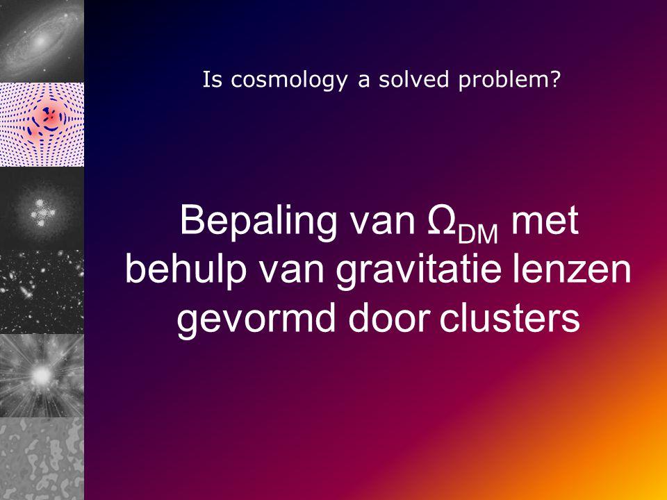 Bepaling van Ω DM met behulp van gravitatie lenzen gevormd door clusters Is cosmology a solved problem
