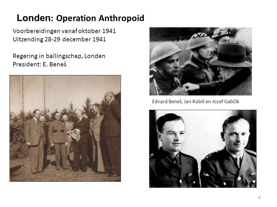 8 Londen : Operation Anthropoid Edvard Beneš, Jan Kubiš en Jozef Gabčík Voorbereidingen vanaf oktober 1941 Uitzending 28-29 december 1941 Regering in ballingschap, Londen President: E.