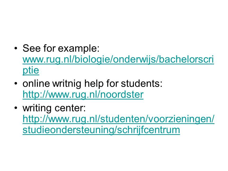 See for example: www.rug.nl/biologie/onderwijs/bachelorscri ptie www.rug.nl/biologie/onderwijs/bachelorscri ptie online writnig help for students: http://www.rug.nl/noordster http://www.rug.nl/noordster writing center: http://www.rug.nl/studenten/voorzieningen/ studieondersteuning/schrijfcentrum http://www.rug.nl/studenten/voorzieningen/ studieondersteuning/schrijfcentrum