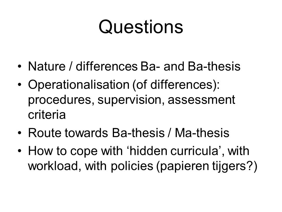 Questions Nature / differences Ba- and Ba-thesis Operationalisation (of differences): procedures, supervision, assessment criteria Route towards Ba-thesis / Ma-thesis How to cope with 'hidden curricula', with workload, with policies (papieren tijgers?)