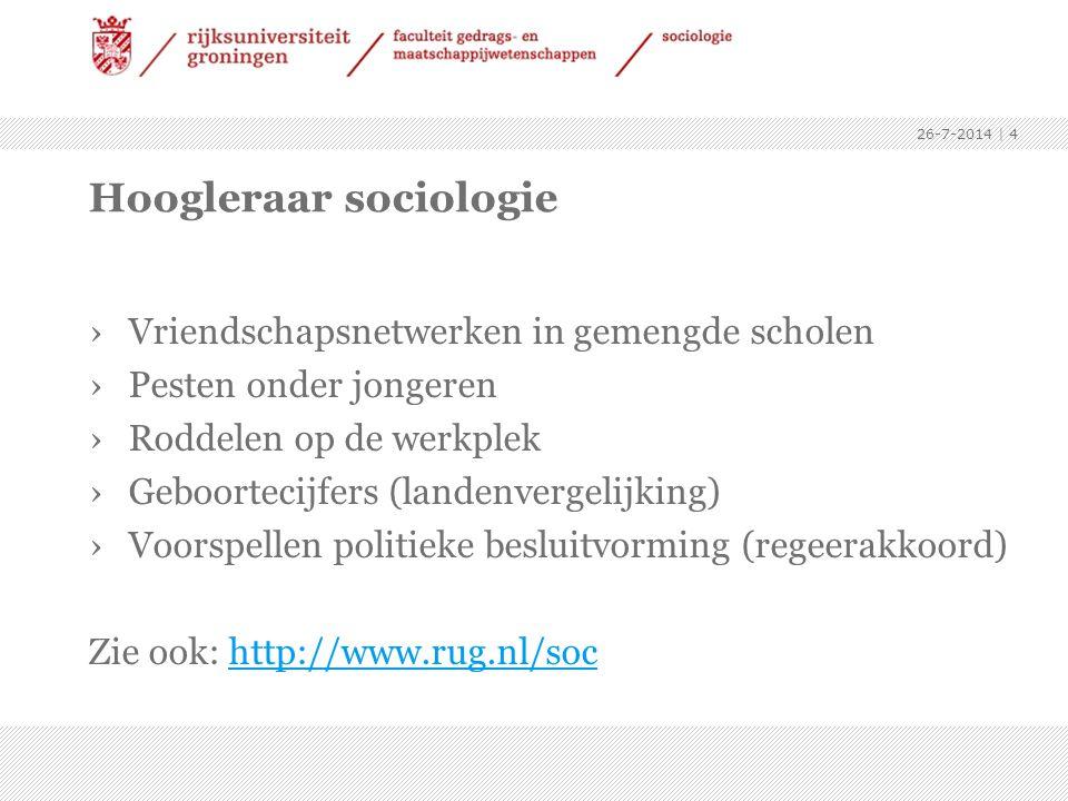 26-7-2014 | 4 Hoogleraar sociologie ›Vriendschapsnetwerken in gemengde scholen ›Pesten onder jongeren ›Roddelen op de werkplek ›Geboortecijfers (landenvergelijking) ›Voorspellen politieke besluitvorming (regeerakkoord) Zie ook: http://www.rug.nl/sochttp://www.rug.nl/soc