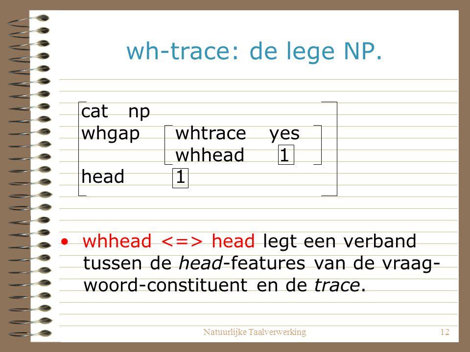 Natuurlijke Taalverwerking12 wh-trace: de lege NP. catnp whgapwhtraceyes whhead 1 head 1 whhead head legt een verband tussen de head-features van de v