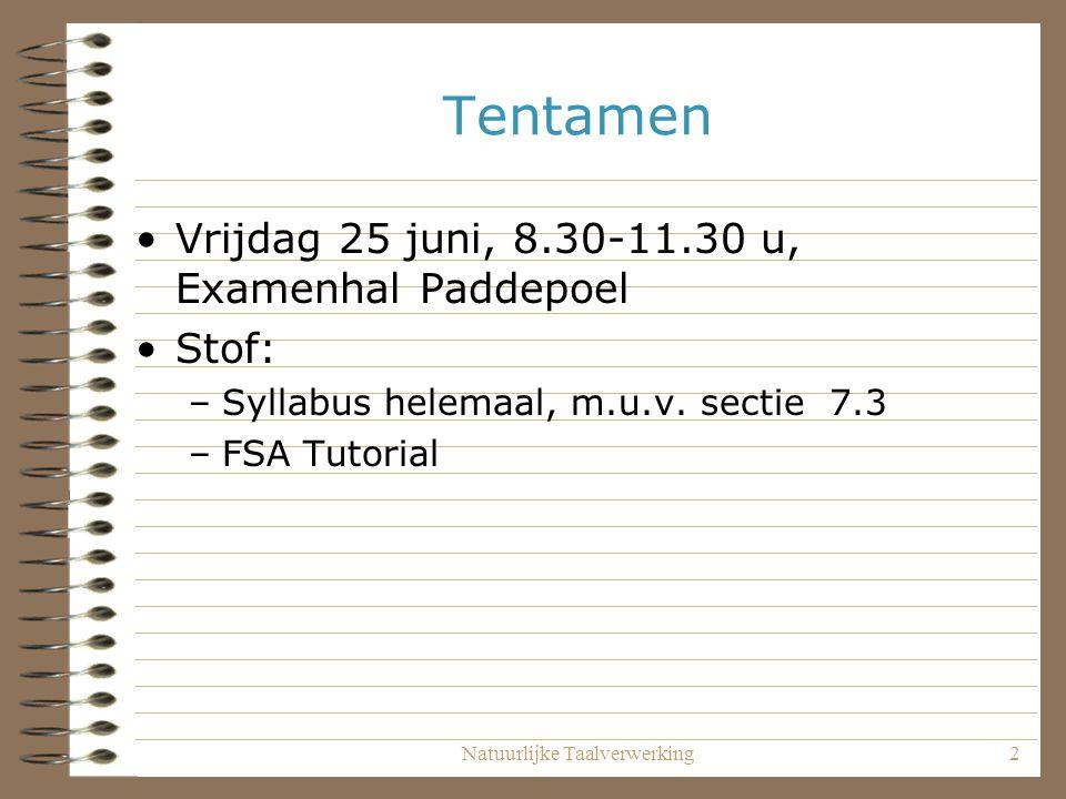 Natuurlijke Taalverwerking2 Tentamen Vrijdag 25 juni, 8.30-11.30 u, Examenhal Paddepoel Stof: –Syllabus helemaal, m.u.v. sectie 7.3 –FSA Tutorial