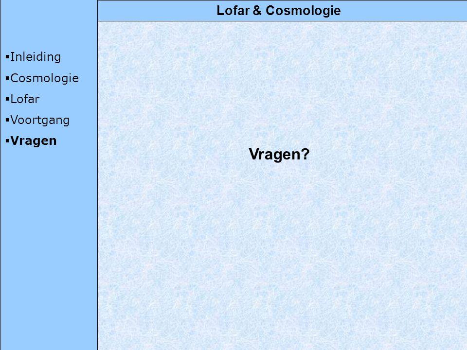 Lofar & Cosmologie  Inleiding  Cosmologie  Lofar  Voortgang  Vragen Vragen