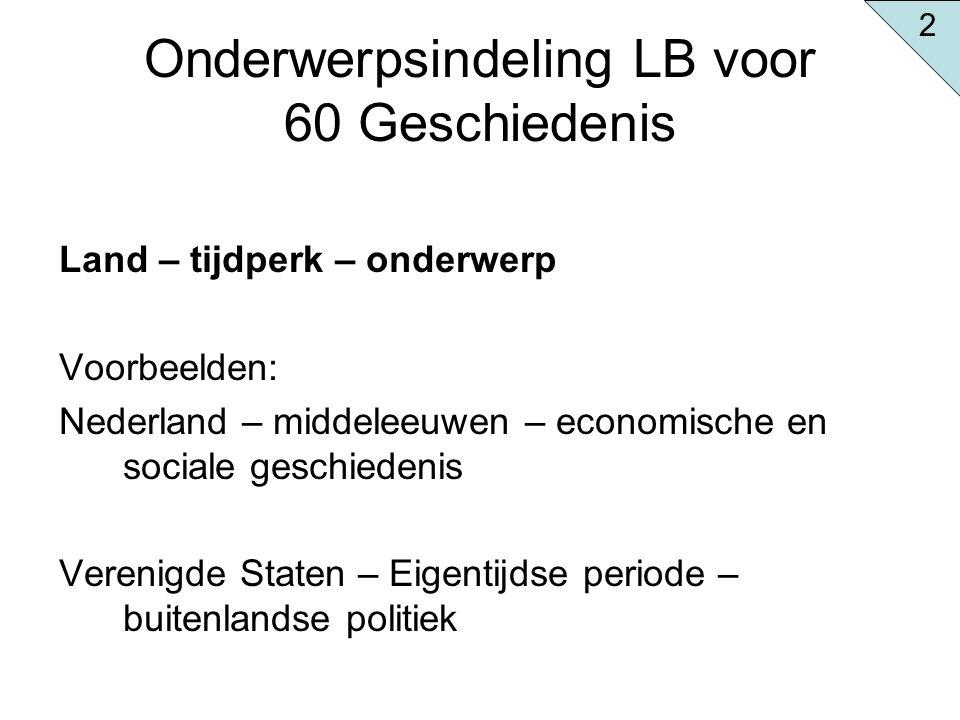 Onderwerpsindeling LB voor 60 Geschiedenis Land – tijdperk – onderwerp Voorbeelden: Nederland – middeleeuwen – economische en sociale geschiedenis Ver