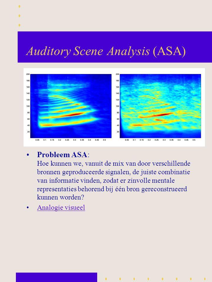 Auditory Scene Analysis (ASA) Probleem ASA: Hoe kunnen we, vanuit de mix van door verschillende bronnen geproduceerde signalen, de juiste combinatie v
