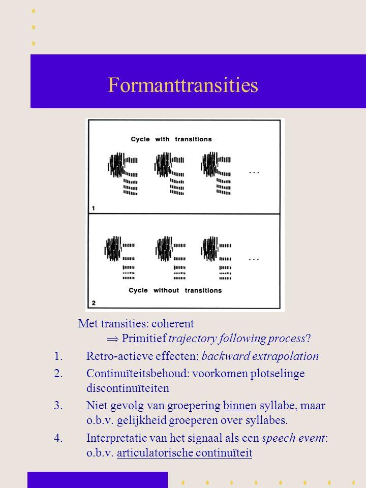 Formanttransities Met transities: coherent  Primitief trajectory following process? 1.Retro-actieve effecten: backward extrapolation 2.Continuïteitsb
