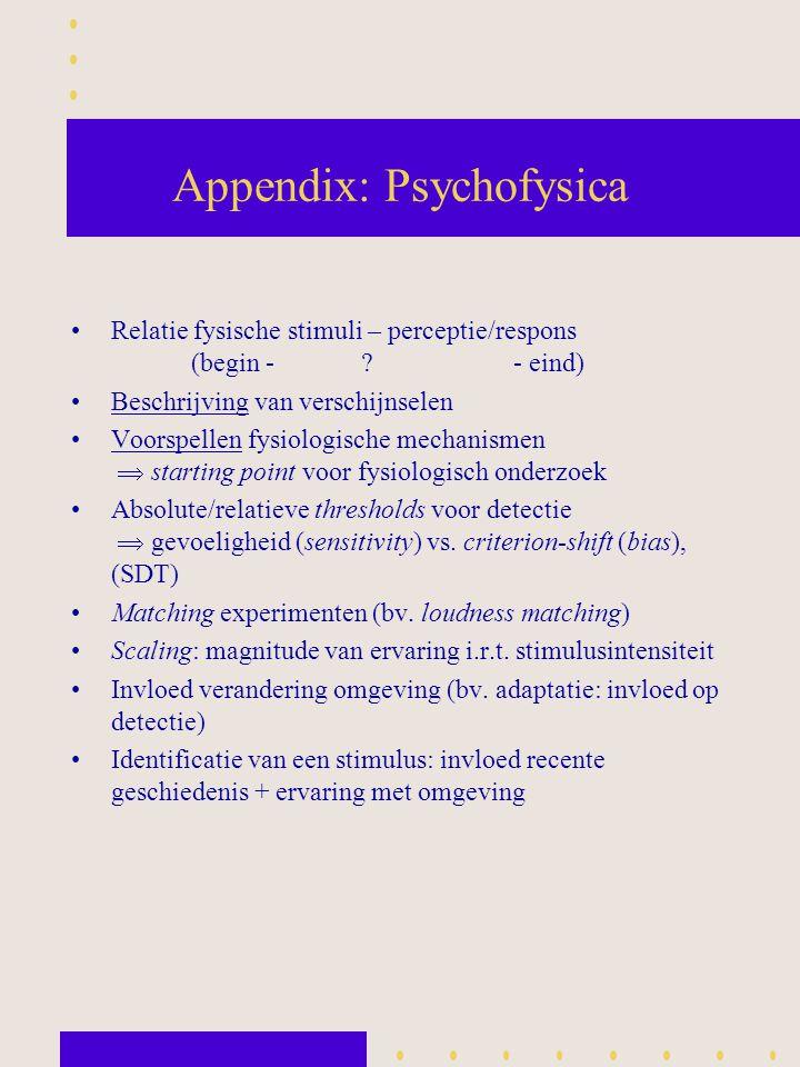Appendix: Psychofysica Relatie fysische stimuli – perceptie/respons (begin - ? - eind) Beschrijving van verschijnselen Voorspellen fysiologische mecha