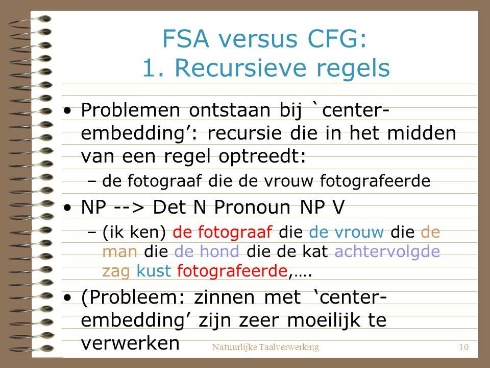 Natuurlijke Taalverwerking10 FSA versus CFG: 1. Recursieve regels Problemen ontstaan bij `center- embedding': recursie die in het midden van een regel