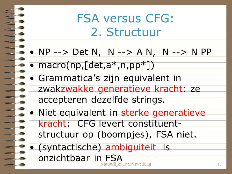 Natuurlijke Taalverwerking11 FSA versus CFG: 2. Structuur NP --> Det N, N --> A N, N --> N PP macro(np,[det,a*,n,pp*]) Grammatica's zijn equivalent in