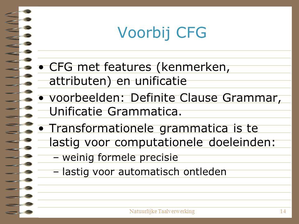 Natuurlijke Taalverwerking14 Voorbij CFG CFG met features (kenmerken, attributen) en unificatie voorbeelden: Definite Clause Grammar, Unificatie Grammatica.