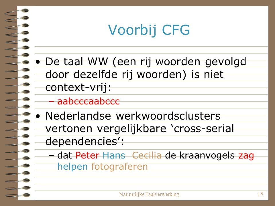 Natuurlijke Taalverwerking15 Voorbij CFG De taal WW (een rij woorden gevolgd door dezelfde rij woorden) is niet context-vrij: –aabcccaabccc Nederlands