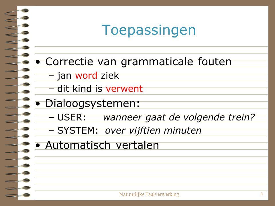 Natuurlijke Taalverwerking3 Toepassingen Correctie van grammaticale fouten –jan word ziek –dit kind is verwent Dialoogsystemen: –USER: wanneer gaat de volgende trein.