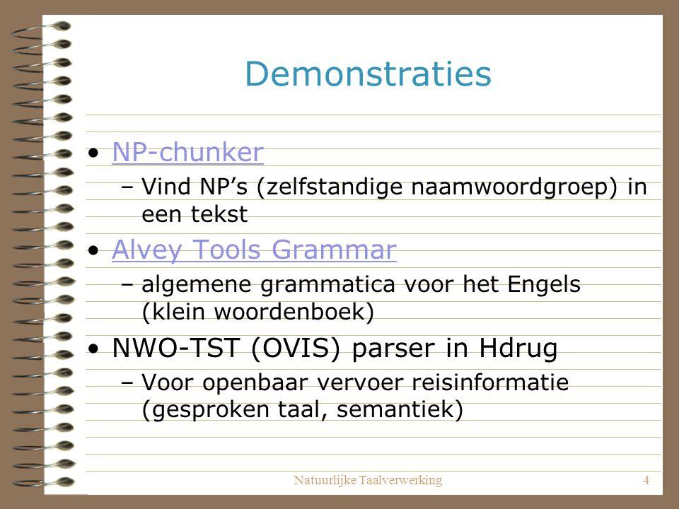 Natuurlijke Taalverwerking4 Demonstraties NP-chunker –Vind NP's (zelfstandige naamwoordgroep) in een tekst Alvey Tools Grammar –algemene grammatica voor het Engels (klein woordenboek) NWO-TST (OVIS) parser in Hdrug –Voor openbaar vervoer reisinformatie (gesproken taal, semantiek)