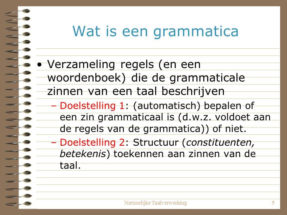 Natuurlijke Taalverwerking5 Wat is een grammatica Verzameling regels (en een woordenboek) die de grammaticale zinnen van een taal beschrijven –Doelstelling 1: (automatisch) bepalen of een zin grammaticaal is (d.w.z.