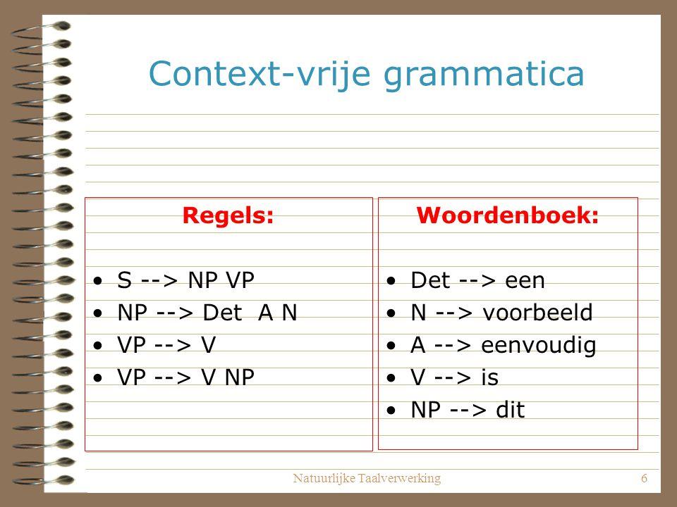 Natuurlijke Taalverwerking6 Context-vrije grammatica Regels: S --> NP VP NP --> Det A N VP --> V VP --> V NP Woordenboek: Det --> een N --> voorbeeld A --> eenvoudig V --> is NP --> dit