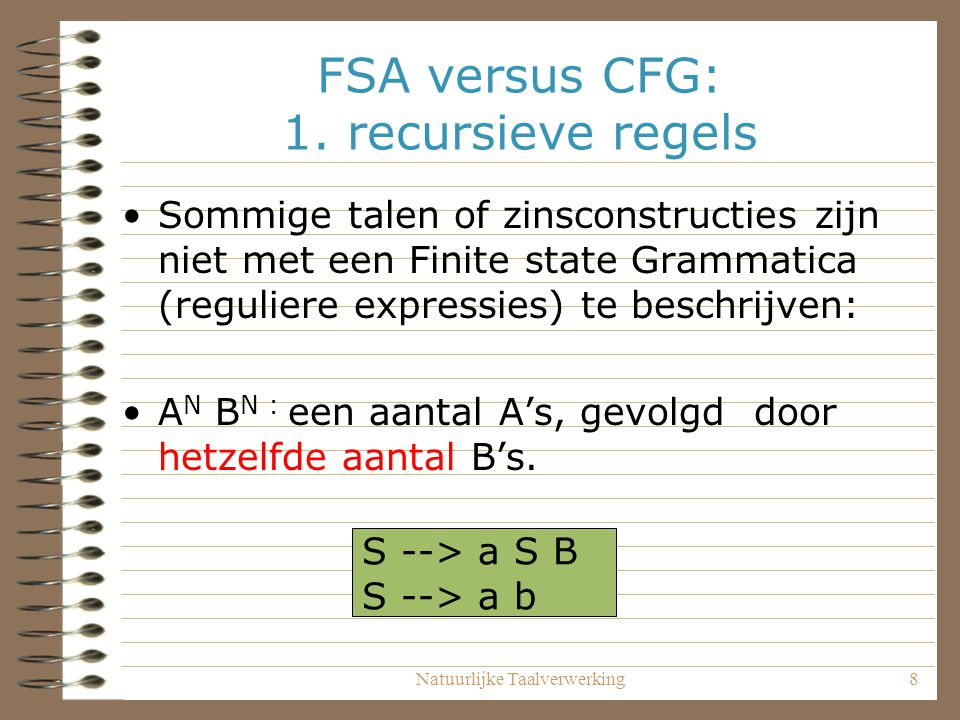 Natuurlijke Taalverwerking8 FSA versus CFG: 1. recursieve regels Sommige talen of zinsconstructies zijn niet met een Finite state Grammatica (regulier