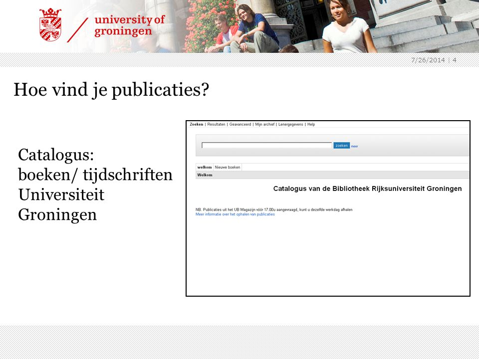7/26/2014 | 4 Hoe vind je publicaties? Catalogus: boeken/ tijdschriften Universiteit Groningen