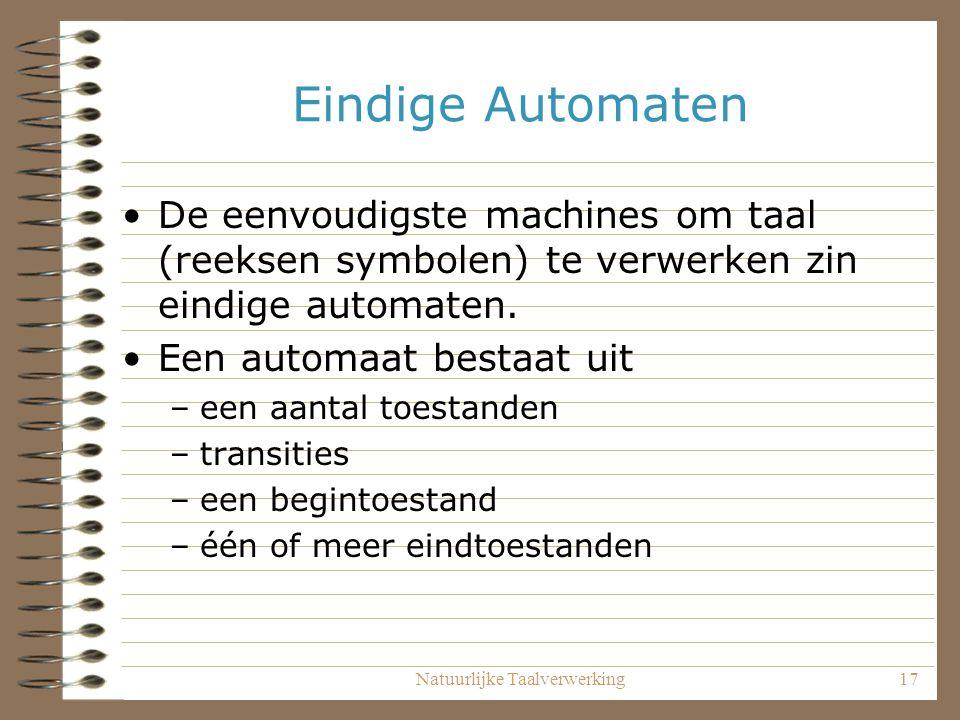 Natuurlijke Taalverwerking17 Eindige Automaten De eenvoudigste machines om taal (reeksen symbolen) te verwerken zin eindige automaten.