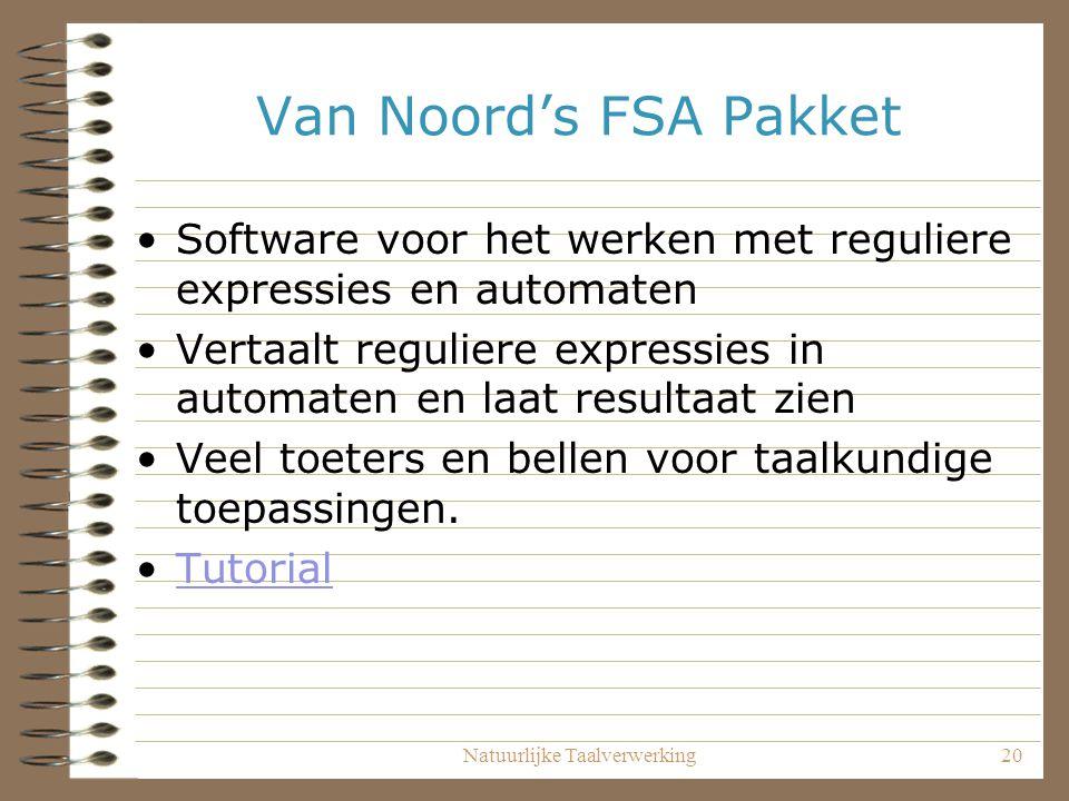 Natuurlijke Taalverwerking20 Van Noord's FSA Pakket Software voor het werken met reguliere expressies en automaten Vertaalt reguliere expressies in automaten en laat resultaat zien Veel toeters en bellen voor taalkundige toepassingen.