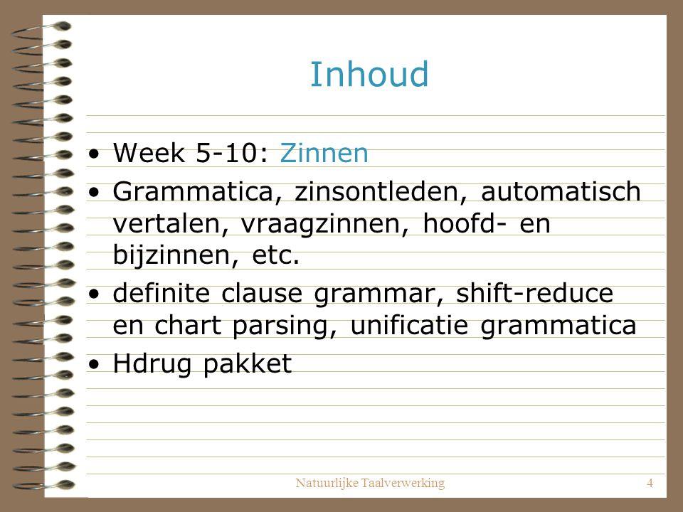 Natuurlijke Taalverwerking4 Inhoud Week 5-10: Zinnen Grammatica, zinsontleden, automatisch vertalen, vraagzinnen, hoofd- en bijzinnen, etc.