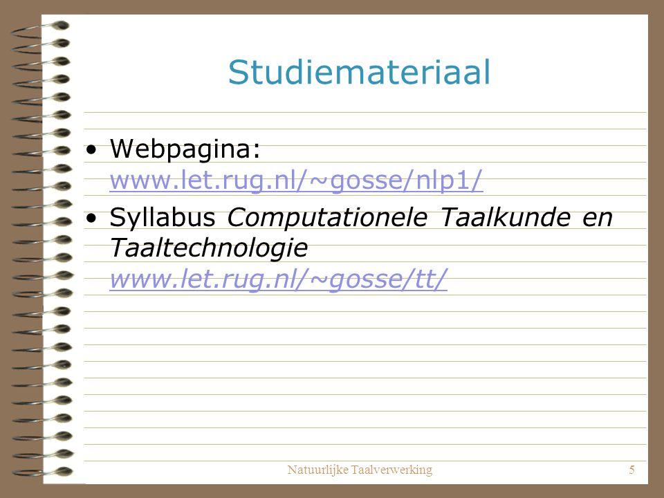 Natuurlijke Taalverwerking5 Studiemateriaal Webpagina: www.let.rug.nl/~gosse/nlp1/ www.let.rug.nl/~gosse/nlp1/ Syllabus Computationele Taalkunde en Taaltechnologie www.let.rug.nl/~gosse/tt/ www.let.rug.nl/~gosse/tt/