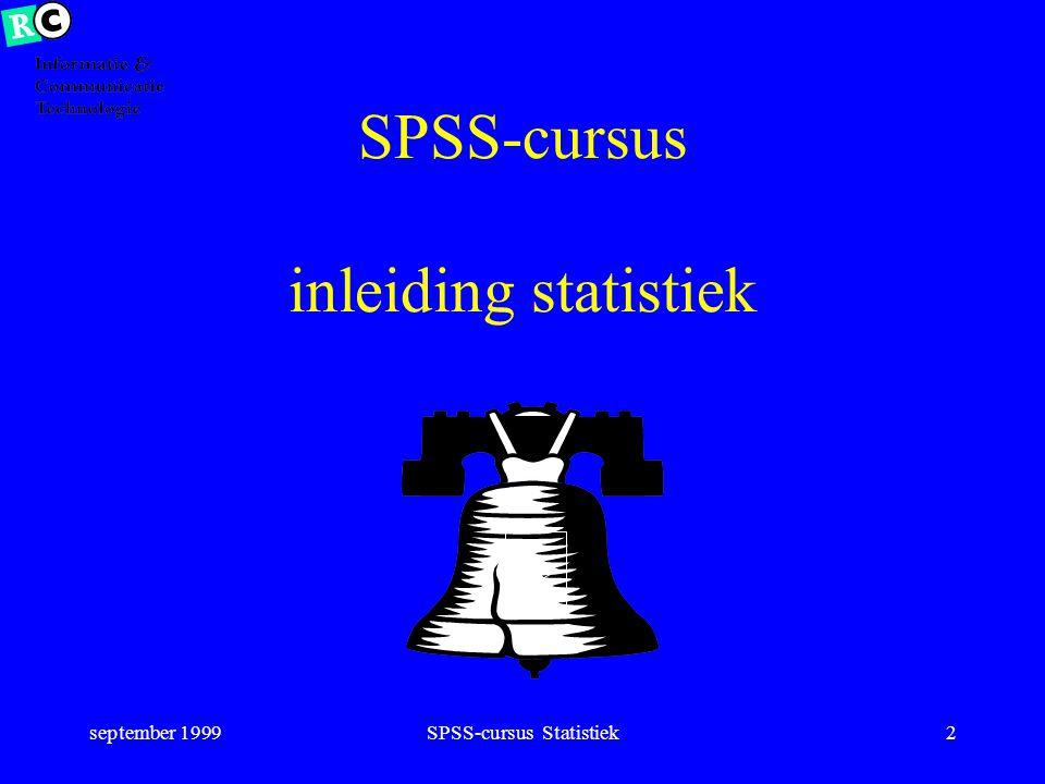 september 1999SPSS-cursus Statistiek42 Meetniveau Interval –representatie van continue verdeling –verschil uitkomsten bepaald: 5-4 = 6-5 –tijd in seconden –afstand in mm –score op IQ-test