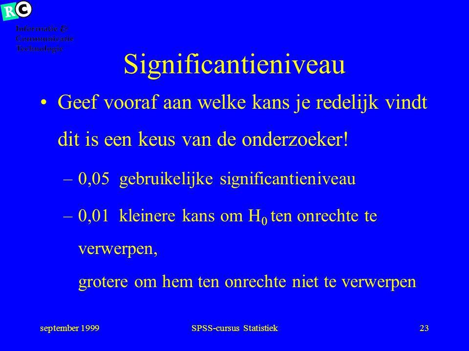 september 1999SPSS-cursus Statistiek22 Fout I en fout II werkelijkheid H 0 H a uitkomst H 0 H a OKFout II Fout IOK