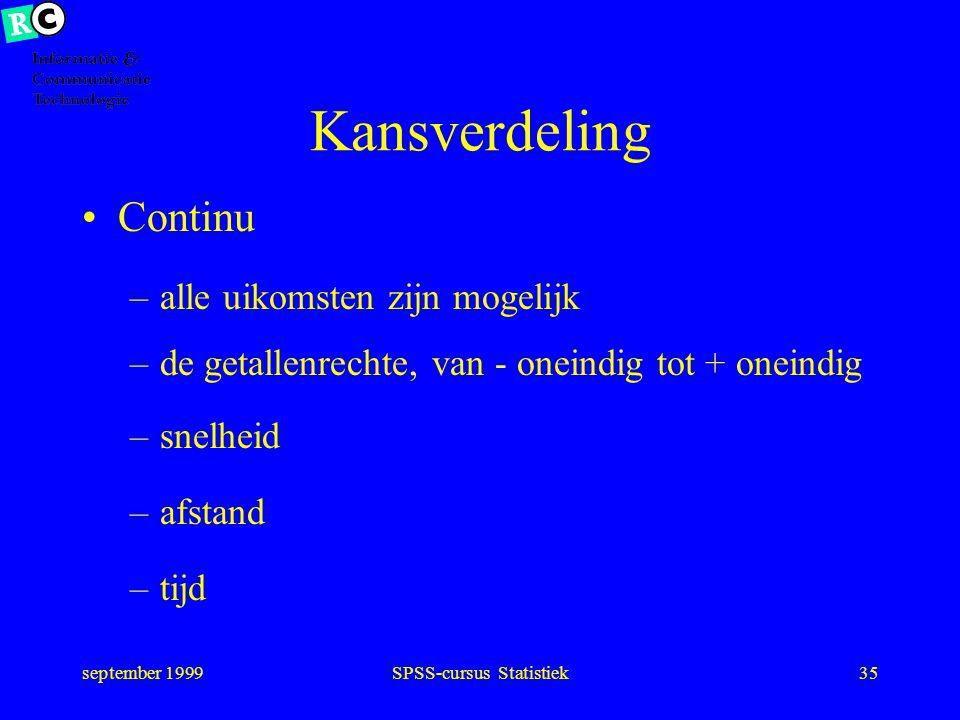 september 1999SPSS-cursus Statistiek34 Kansverdeling Discreet –slechts bepaalde uitkomsten mogelijk –man of vrouw –blauwe, bruine, grijze, groene ogen