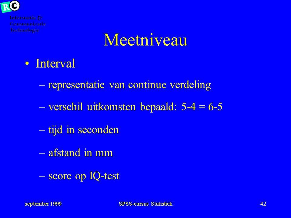 september 1999SPSS-cursus Statistiek41 Meetniveau Ordinaal –discrete uitkomsten met volgorde –verschil uitkomsten onbepaald: slecht/ matig versus mati