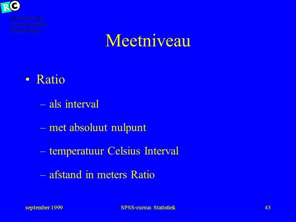 september 1999SPSS-cursus Statistiek42 Meetniveau Interval –representatie van continue verdeling –verschil uitkomsten bepaald: 5-4 = 6-5 –tijd in seco