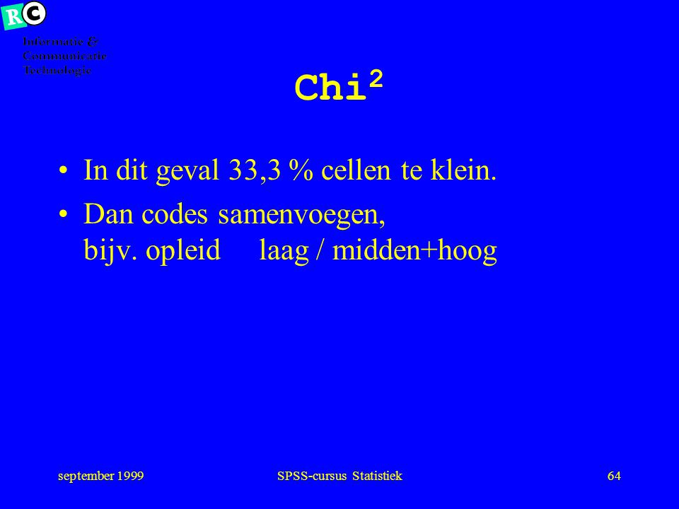 september 1999SPSS-cursus Statistiek63 Chi 2 (grote) verschillen leiden tot verwerpen H 0 Maat: Pearson Sign. 0.09788 NS op niveau 0,05 'Eis' omdat ui
