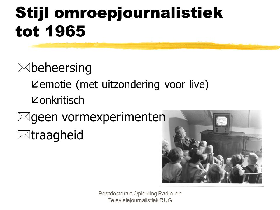 Postdoctorale Opleiding Radio- en Televisiejournalistiek RUG Stijl omroepjournalistiek tot 1965 *regie *normgevend, gebondenheid, identiteit *inactief publiek *beperkte agendajournalistiek