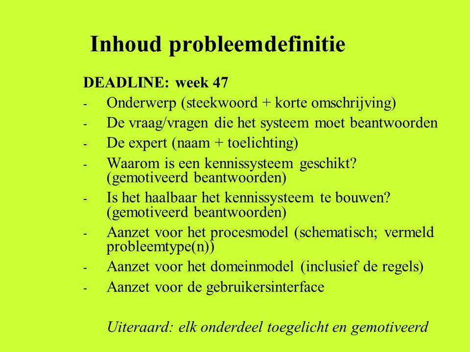 Inhoud probleemdefinitie DEADLINE: week 47 - Onderwerp (steekwoord + korte omschrijving) - De vraag/vragen die het systeem moet beantwoorden - De expert (naam + toelichting) - Waarom is een kennissysteem geschikt.