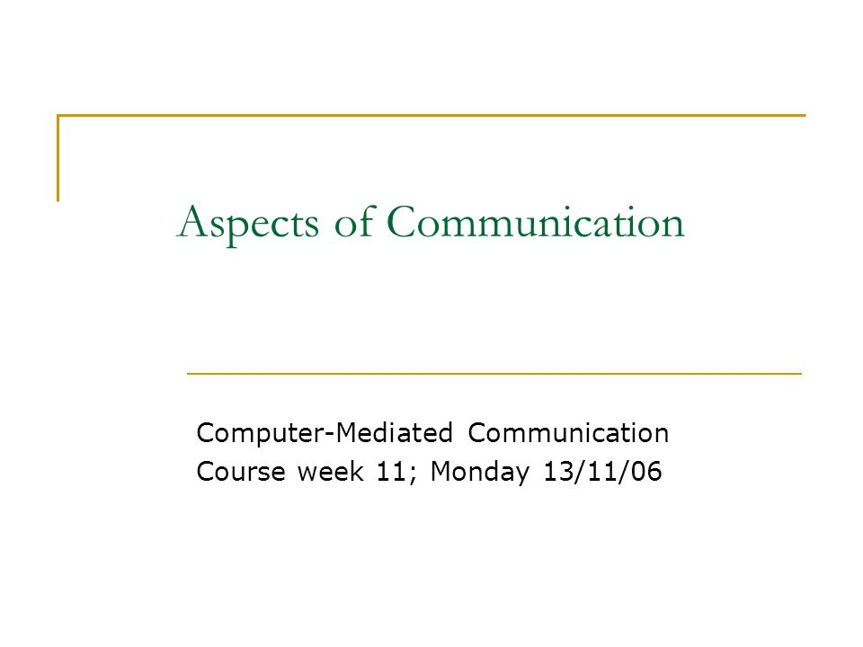 Aspects of Communication Computer-Mediated Communication Course week 11; Monday 13/11/06