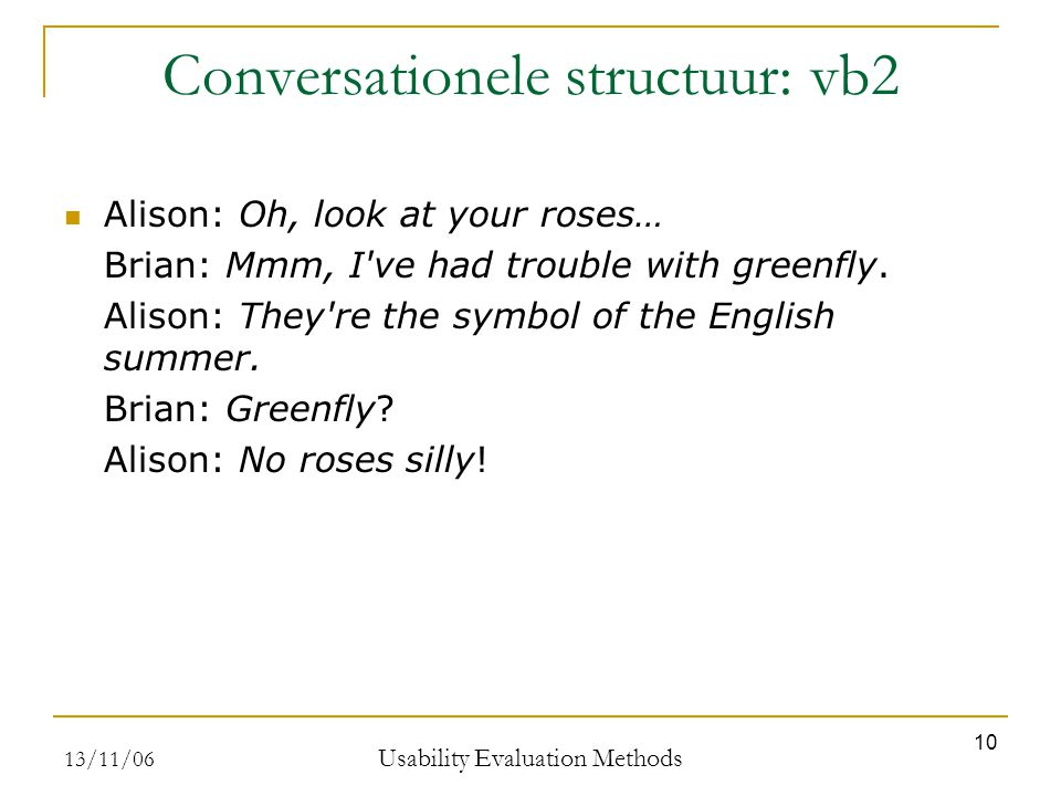 13/11/06 Usability Evaluation Methods 10 Conversationele structuur: vb2 Alison: Oh, look at your roses… Brian: Mmm, I ve had trouble with greenfly.