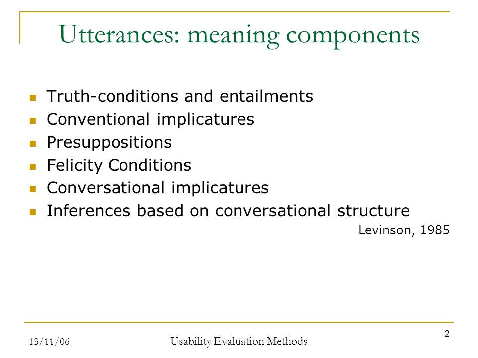 13/11/06 Usability Evaluation Methods 2 Utterances: meaning components Truth-conditions and entailments Conventional implicatures Presuppositions Feli