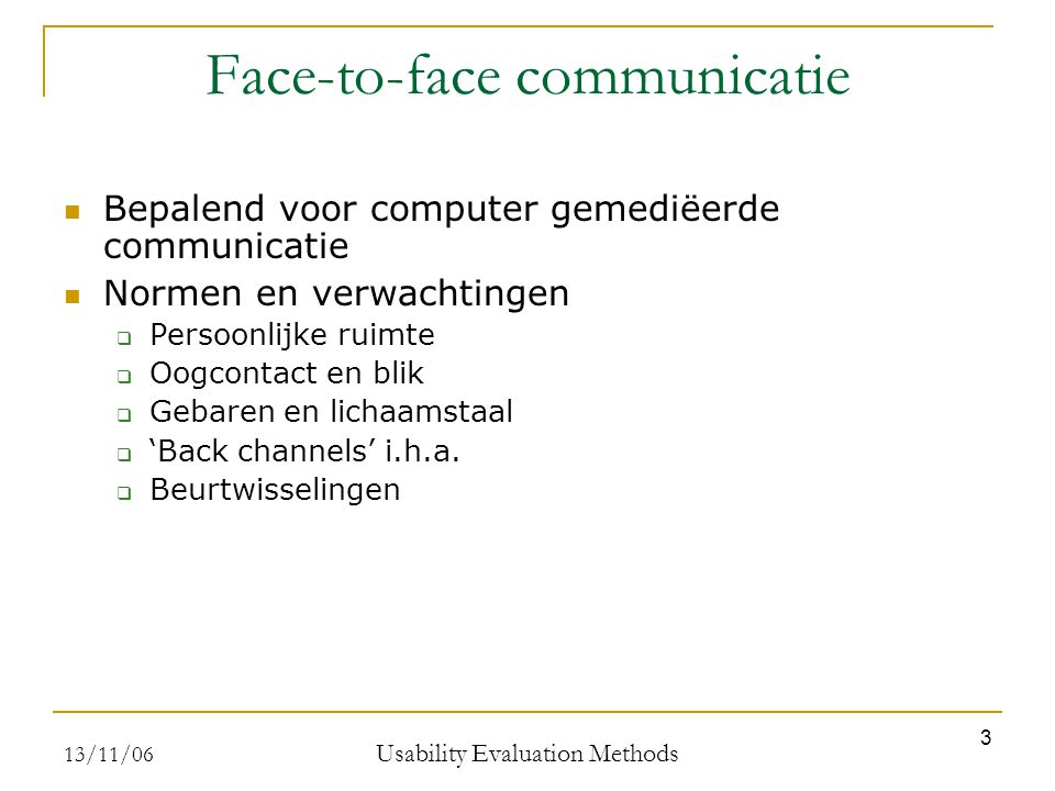 13/11/06 Usability Evaluation Methods 3 Face-to-face communicatie Bepalend voor computer gemediëerde communicatie Normen en verwachtingen  Persoonlijke ruimte  Oogcontact en blik  Gebaren en lichaamstaal  'Back channels' i.h.a.