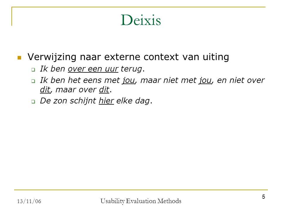 13/11/06 Usability Evaluation Methods 5 Deixis Verwijzing naar externe context van uiting  Ik ben over een uur terug.  Ik ben het eens met jou, maar