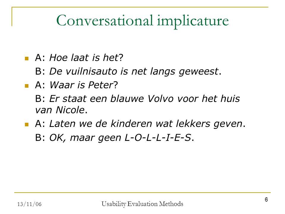 13/11/06 Usability Evaluation Methods 6 Conversational implicature A: Hoe laat is het? B: De vuilnisauto is net langs geweest. A: Waar is Peter? B: Er